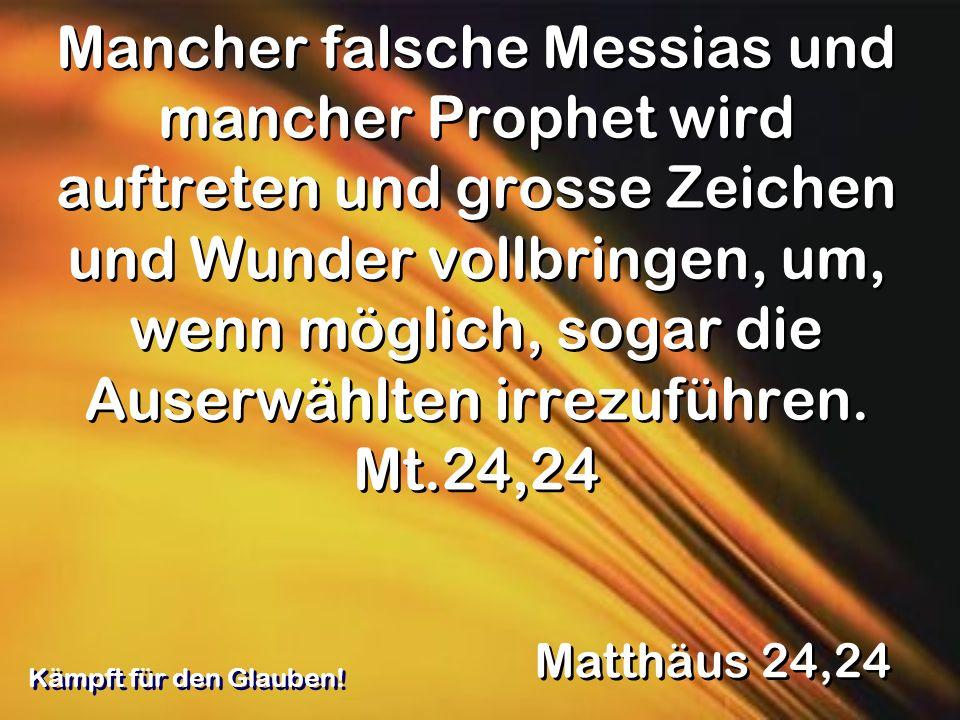 Mancher falsche Messias und mancher Prophet wird auftreten und grosse Zeichen und Wunder vollbringen, um, wenn möglich, sogar die Auserwählten irrezuführen. Mt.24,24