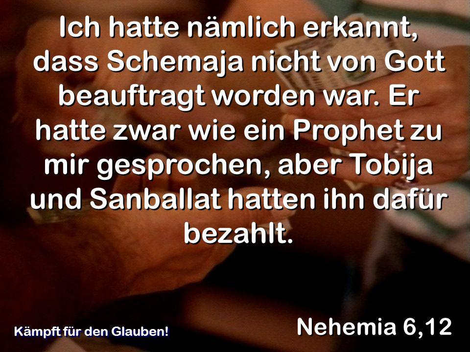 Ich hatte nämlich erkannt, dass Schemaja nicht von Gott beauftragt worden war. Er hatte zwar wie ein Prophet zu mir gesprochen, aber Tobija und Sanballat hatten ihn dafür bezahlt.