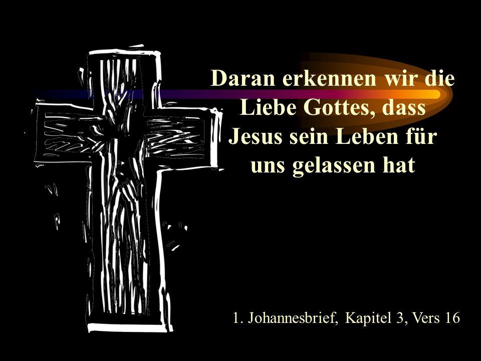Daran erkennen wir die Liebe Gottes, dass Jesus sein Leben für uns gelassen hat