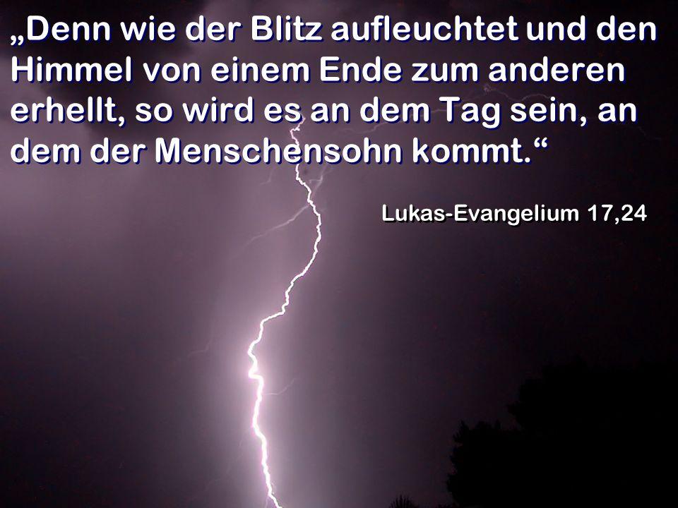 """""""Denn wie der Blitz aufleuchtet und den Himmel von einem Ende zum anderen erhellt, so wird es an dem Tag sein, an dem der Menschensohn kommt."""