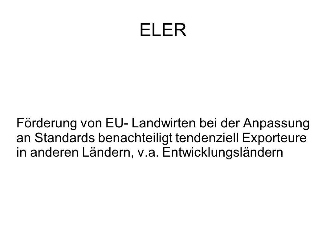 ELER Förderung von EU- Landwirten bei der Anpassung an Standards benachteiligt tendenziell Exporteure in anderen Ländern, v.a.