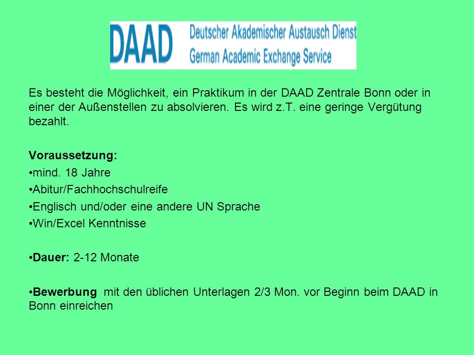 Es besteht die Möglichkeit, ein Praktikum in der DAAD Zentrale Bonn oder in einer der Außenstellen zu absolvieren. Es wird z.T. eine geringe Vergütung bezahlt.