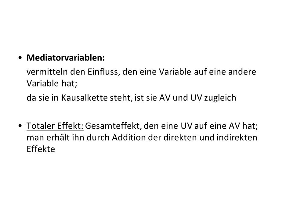 Mediatorvariablen: vermitteln den Einfluss, den eine Variable auf eine andere Variable hat; da sie in Kausalkette steht, ist sie AV und UV zugleich.