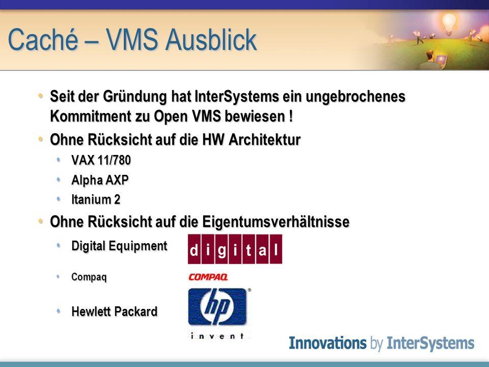 Caché – VMS Ausblick Seit der Gründung hat InterSystems ein ungebrochenes Kommitment zu Open VMS bewiesen !