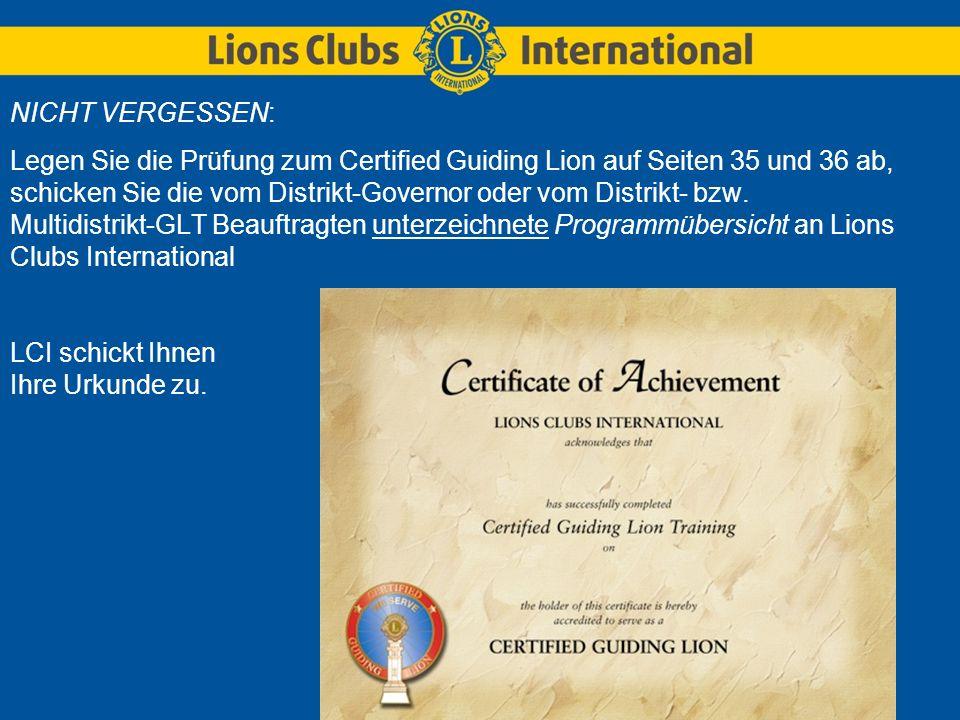 NICHT VERGESSEN: Legen Sie die Prüfung zum Certified Guiding Lion auf Seiten 35 und 36 ab, schicken Sie die vom Distrikt-Governor oder vom Distrikt- bzw.