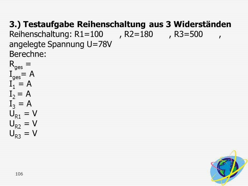 3.) Testaufgabe Reihenschaltung aus 3 Widerständen Reihenschaltung: R1=100 , R2=180 , R3=500 , angelegte Spannung U=78V