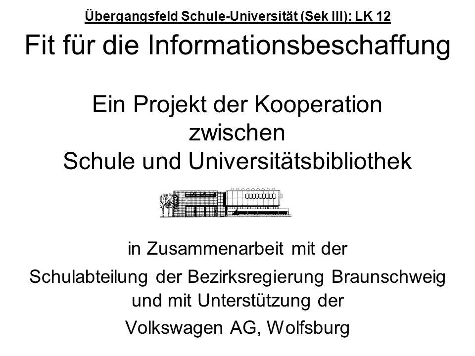 Übergangsfeld Schule-Universität (Sek III): LK 12 Fit für die Informationsbeschaffung Ein Projekt der Kooperation zwischen Schule und Universitätsbibliothek in Zusammenarbeit mit der Schulabteilung der Bezirksregierung Braunschweig und mit Unterstützung der Volkswagen AG, Wolfsburg