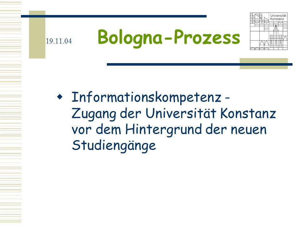 19.11.04 Bologna-Prozess Informationskompetenz - Zugang der Universität Konstanz vor dem Hintergrund der neuen Studiengänge.