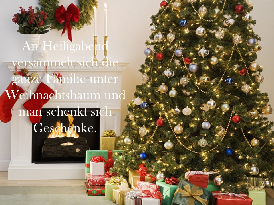 An Heiligabend versammelt sich die ganze Familie unter Weihnachtsbaum und man schenkt sich Geschenke.