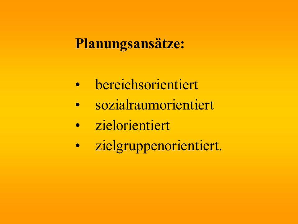 Planungsansätze: bereichsorientiert sozialraumorientiert zielorientiert zielgruppenorientiert.
