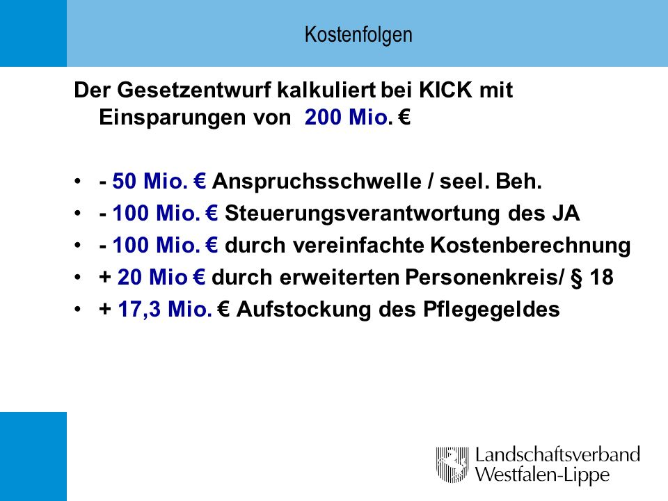 Kostenfolgen Der Gesetzentwurf kalkuliert bei KICK mit Einsparungen von 200 Mio. € - 50 Mio. € Anspruchsschwelle / seel. Beh.