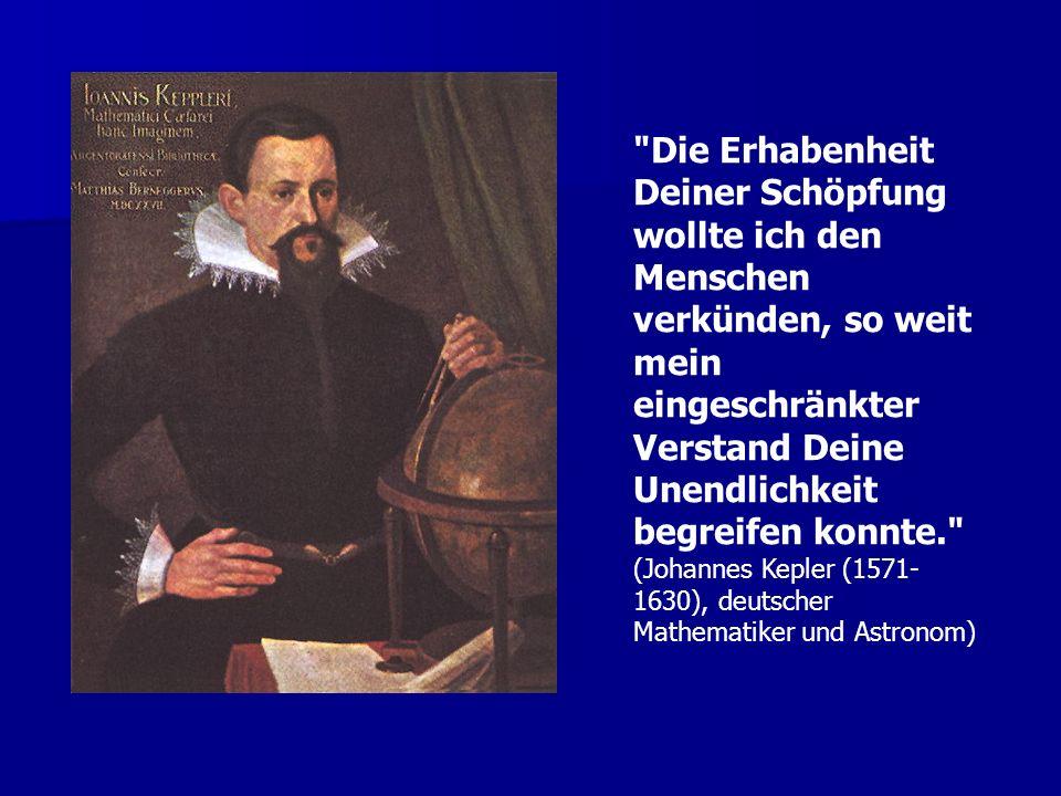 Die Erhabenheit Deiner Schöpfung wollte ich den Menschen verkünden, so weit mein eingeschränkter Verstand Deine Unendlichkeit begreifen konnte. (Johannes Kepler (1571-1630), deutscher Mathematiker und Astronom)