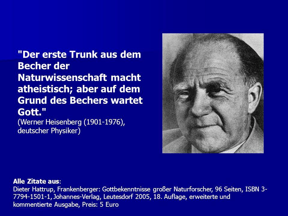 Der erste Trunk aus dem Becher der Naturwissenschaft macht atheistisch; aber auf dem Grund des Bechers wartet Gott. (Werner Heisenberg (1901-1976), deutscher Physiker)