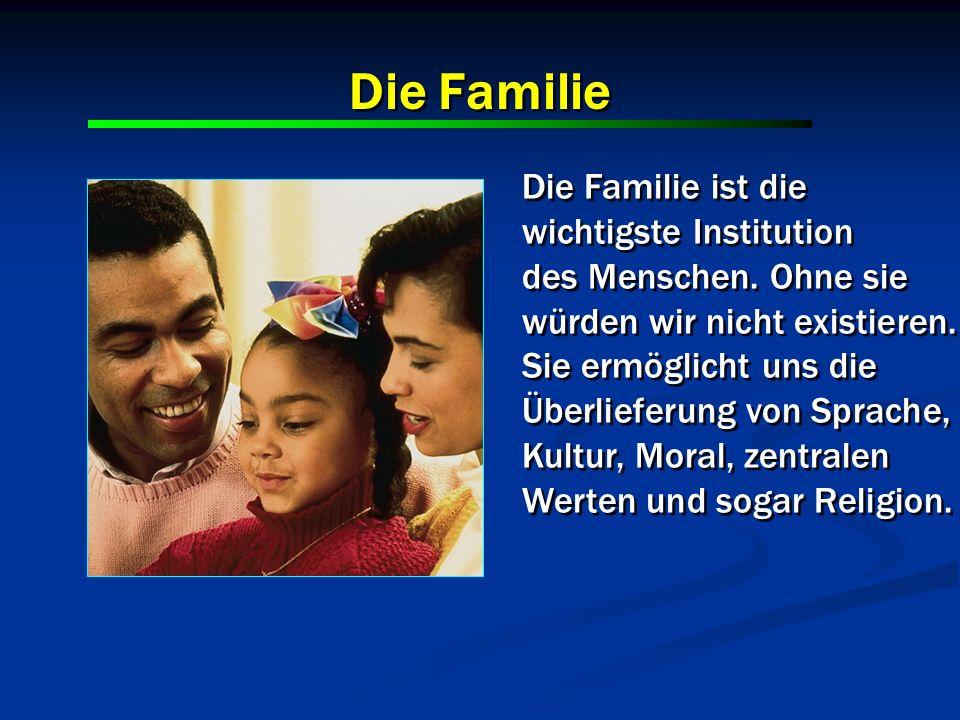 Die Familie Die Familie ist die wichtigste Institution