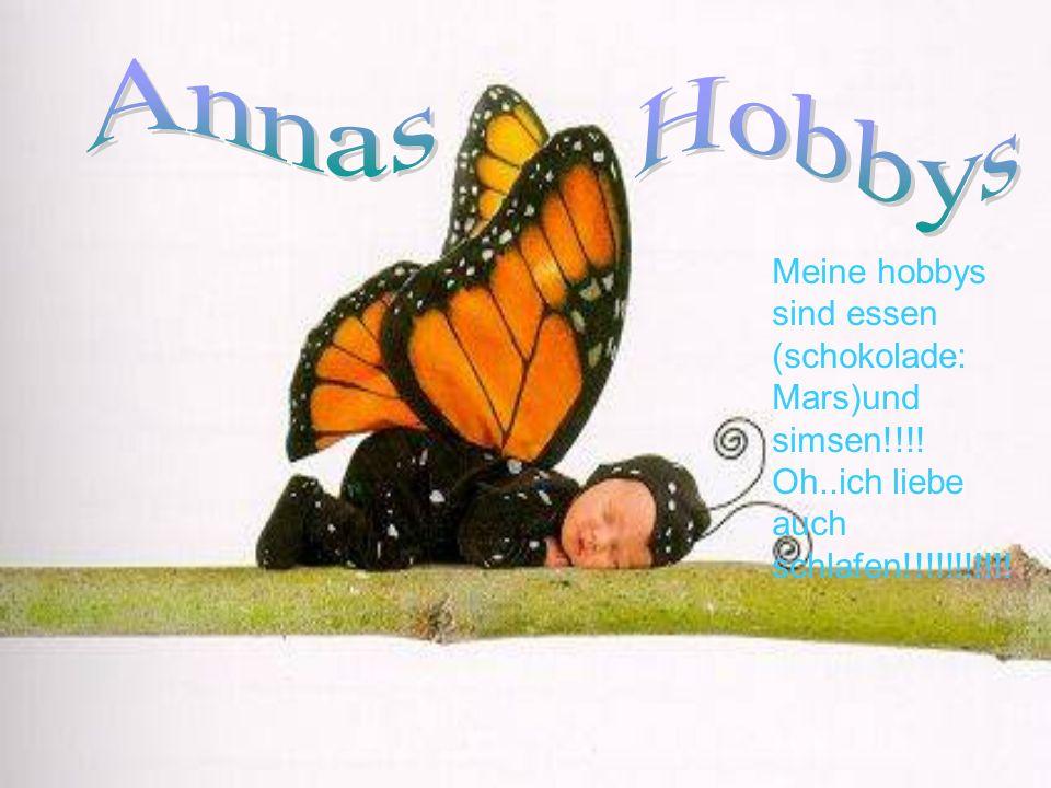 Annas Meine hobbys sind essen (schokolade: Mars)und simsen!!!! Oh..ich liebe auch schlafen!!!!!!!!!!!