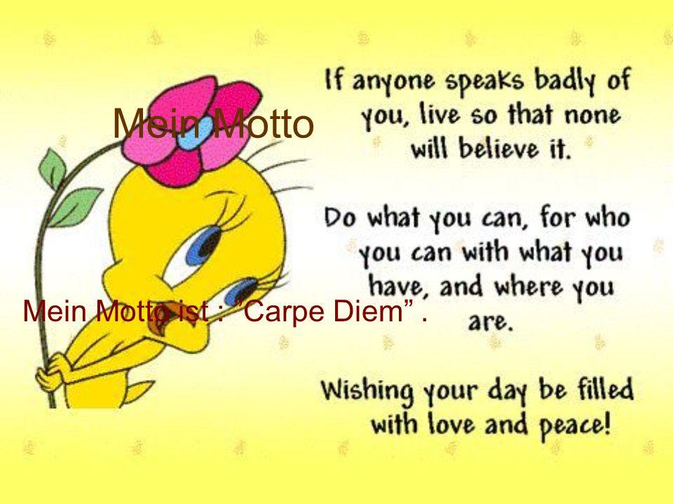 Mein Motto ist : Carpe Diem .