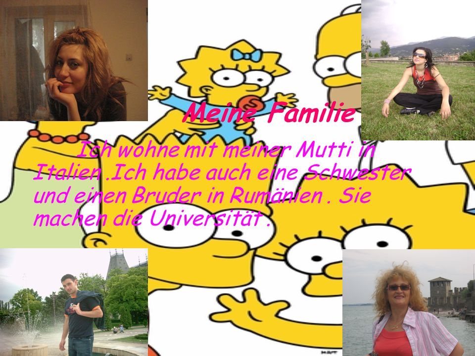 Meine Familie Ich wohne mit meiner Mutti in Italien .Ich habe auch eine Schwester und einen Bruder in Rumänien .