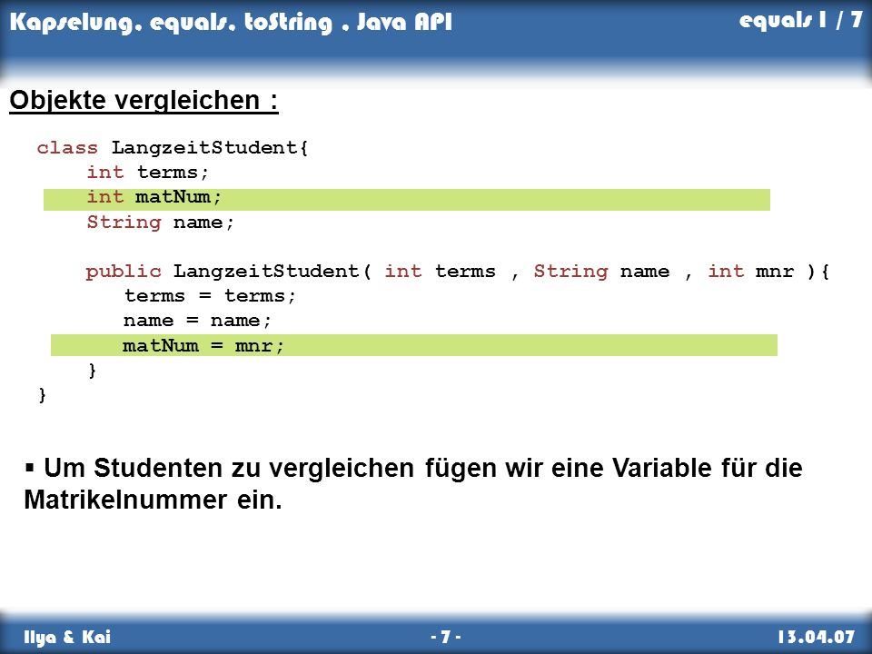 equals 1 / 7 Objekte vergleichen : class LangzeitStudent{ int terms; int matNum; String name;