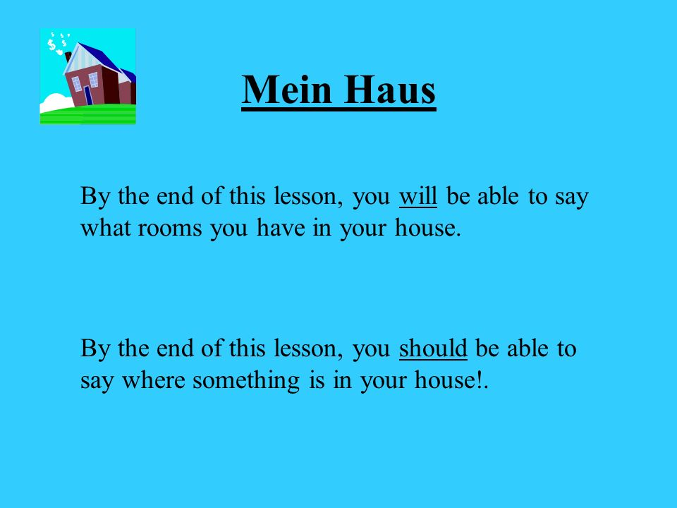 Mein Haus By the end of this lesson, you will be able to say what rooms you have in your house.