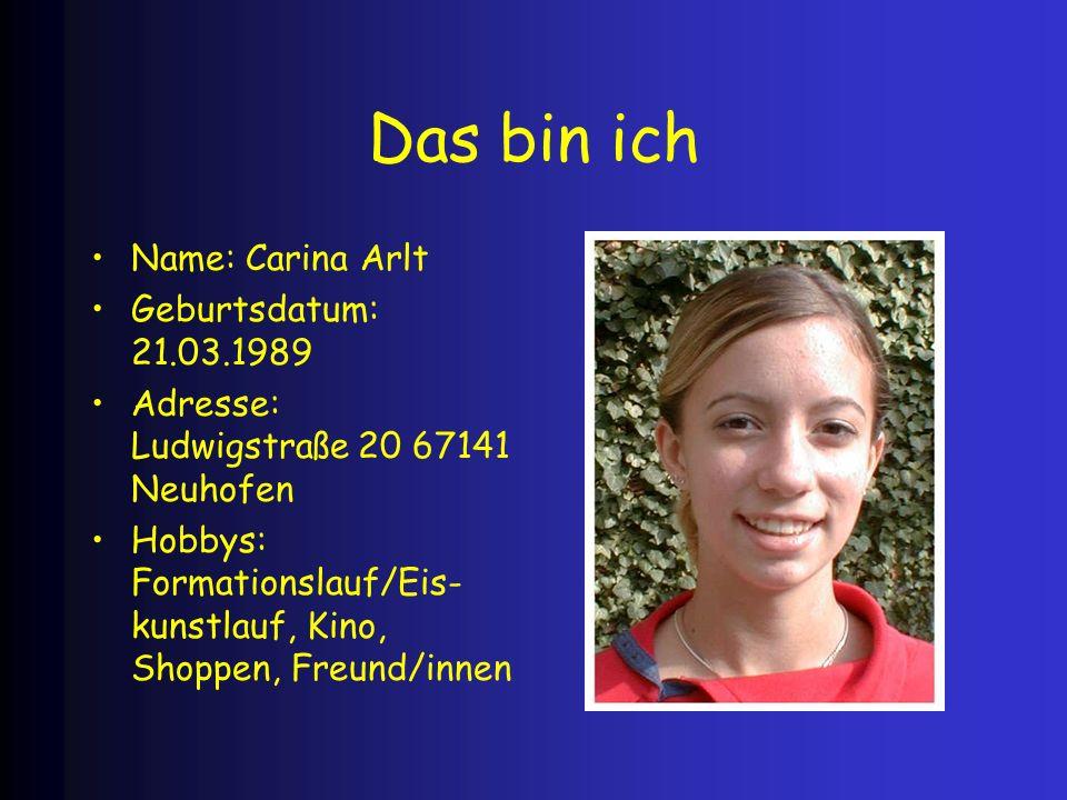 Das bin ich Name: Carina Arlt Geburtsdatum: 21.03.1989