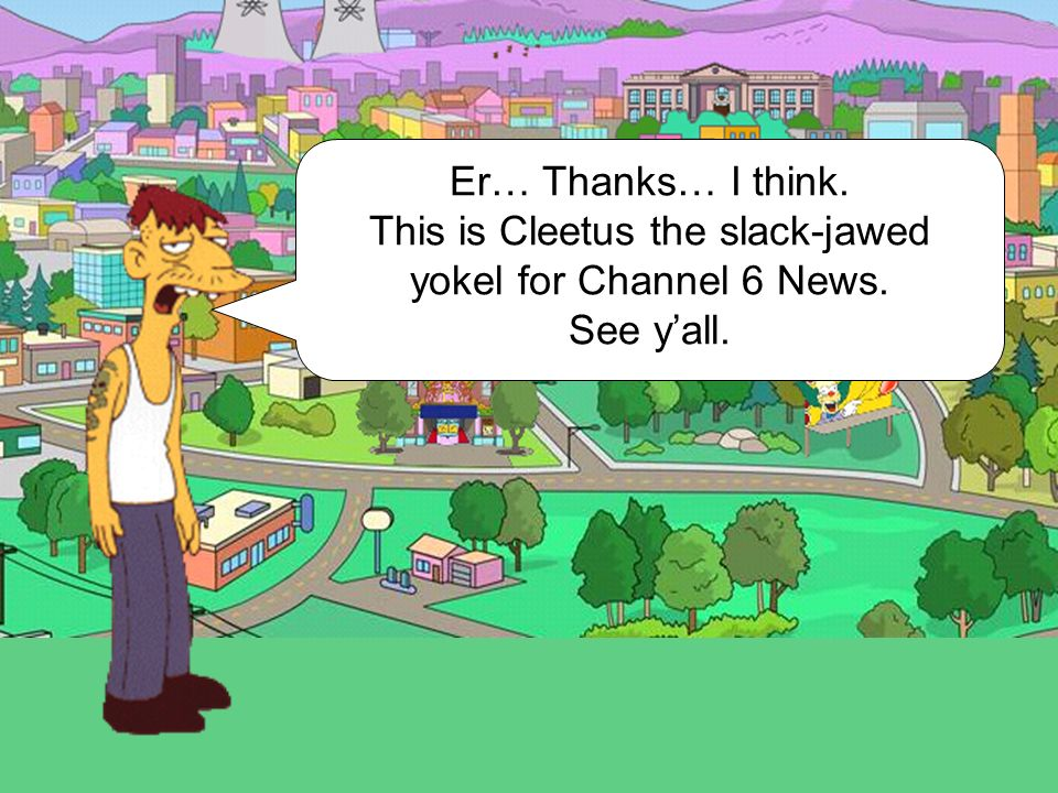 This is Cleetus the slack-jawed yokel for Channel 6 News.