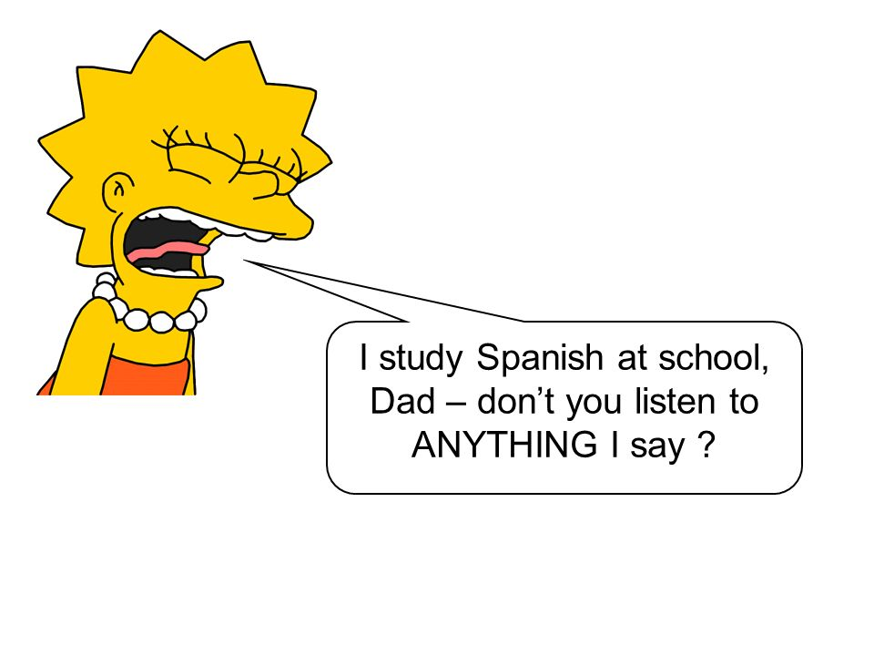 I study Spanish at school, Dad – don't you listen to ANYTHING I say
