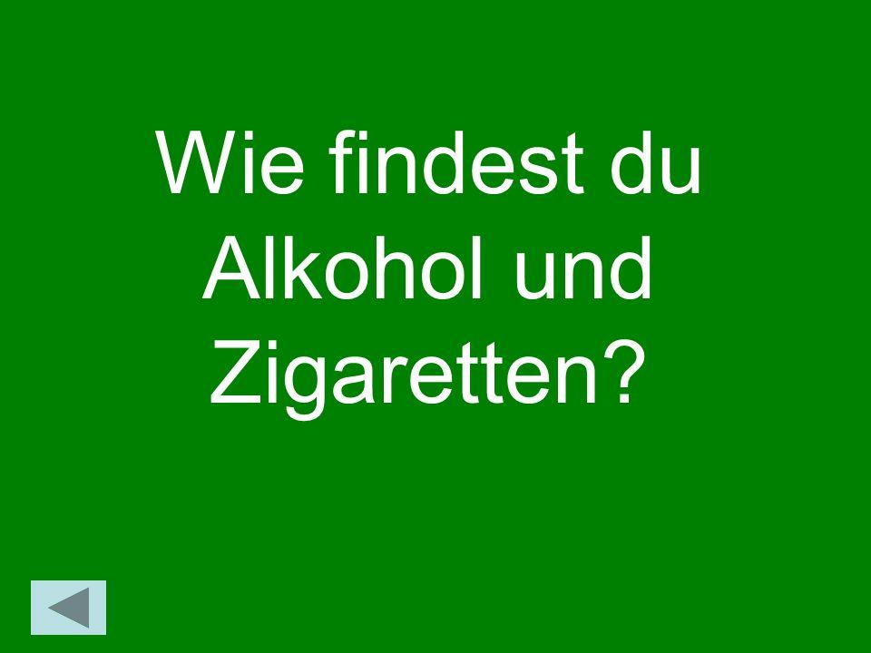 Wie findest du Alkohol und Zigaretten