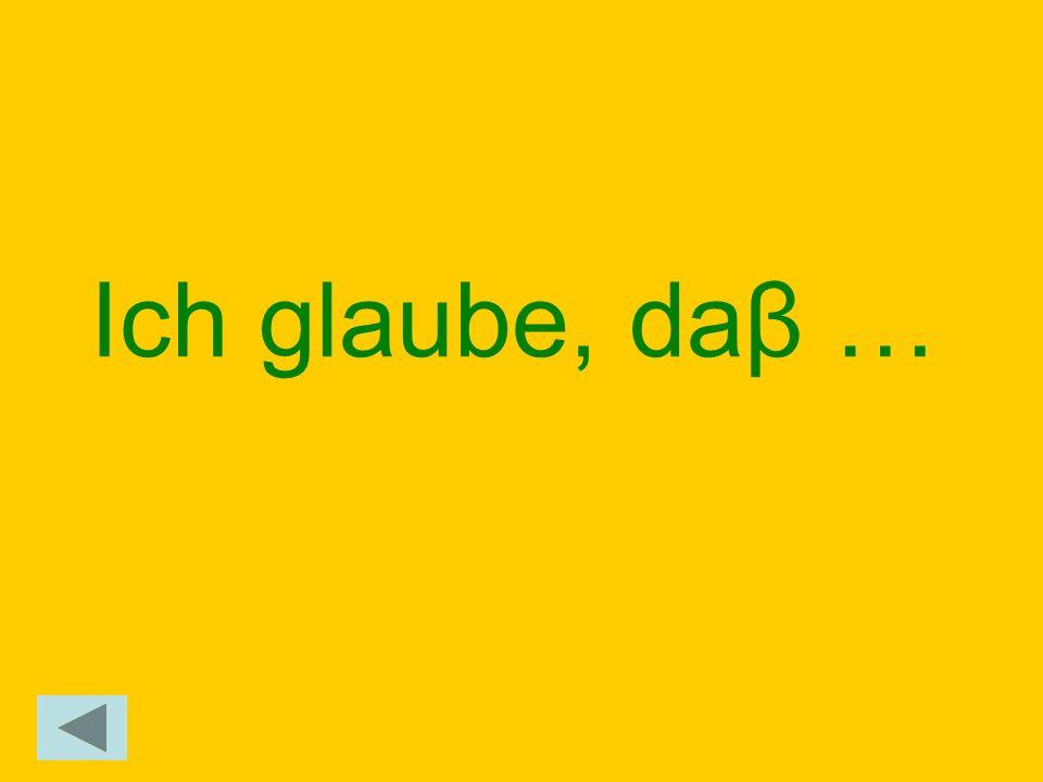 Ich glaube, daβ …
