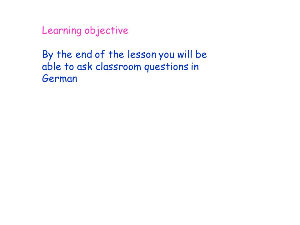 Learning objective By the end of the lesson you will be able to ask classroom questions in German