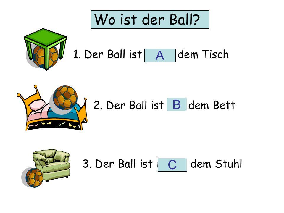 Wo ist der Ball A B C 1. Der Ball ist unter dem Tisch