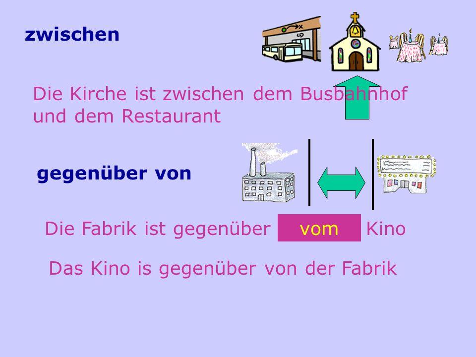 zwischen Die Kirche ist zwischen dem Busbahnhof und dem Restaurant. gegenüber von. Die Fabrik ist gegenüber von dem Kino.
