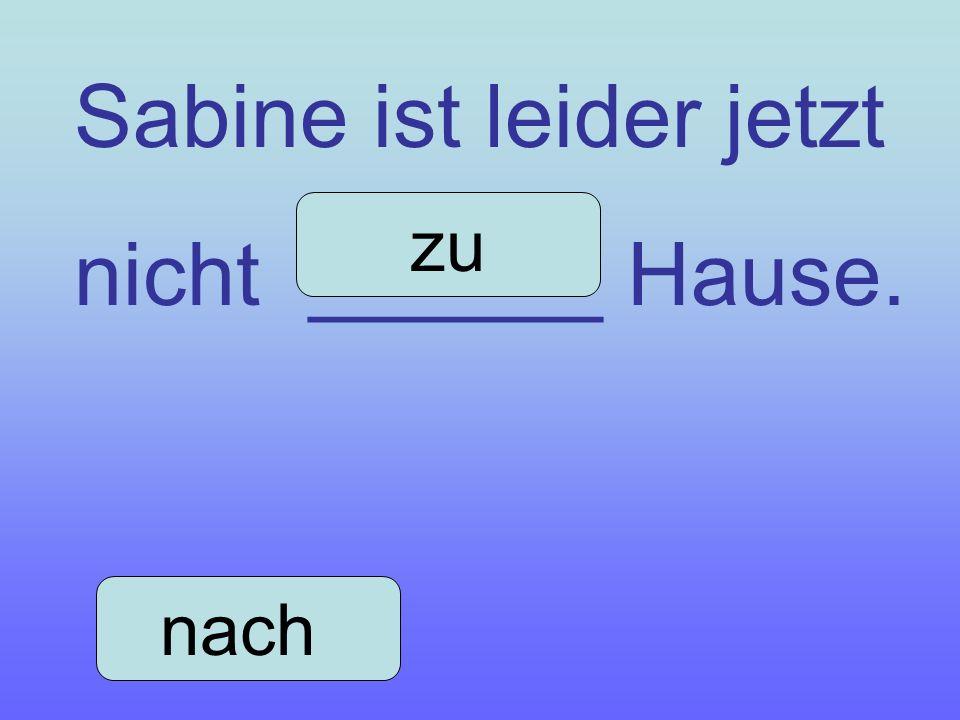 Sabine ist leider jetzt nicht ______ Hause.