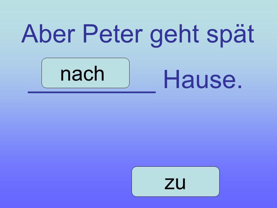 Aber Peter geht spät _________ Hause. nach zu