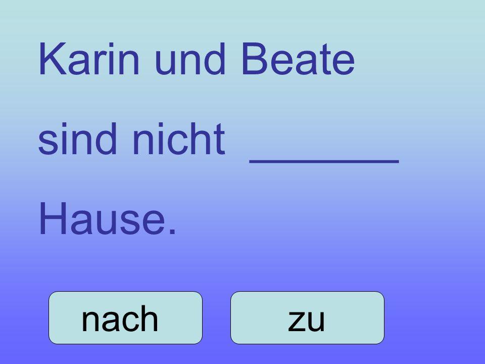 Karin und Beate sind nicht ______ Hause. nach zu