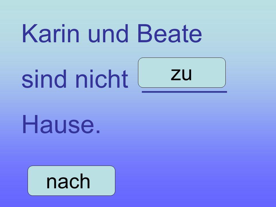Karin und Beate sind nicht ______ Hause. zu nach