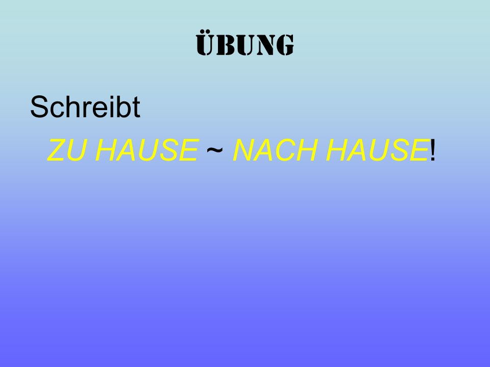 ÜBUNG Schreibt ZU HAUSE ~ NACH HAUSE!