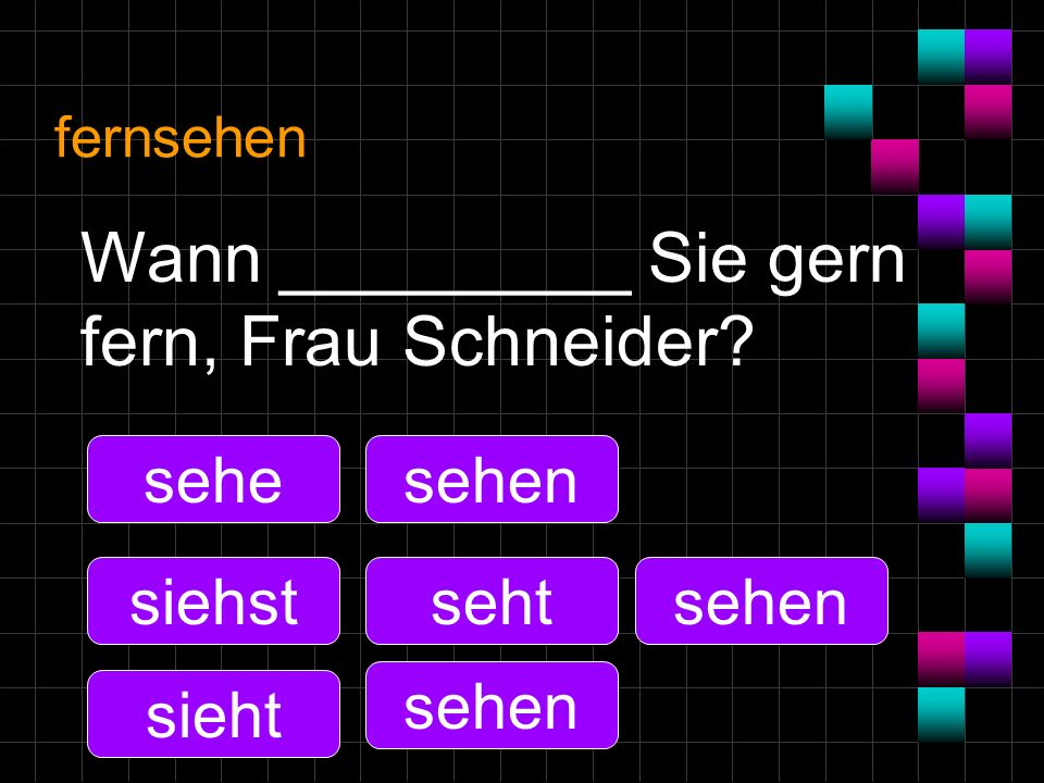 Wann _________ Sie gern fern, Frau Schneider
