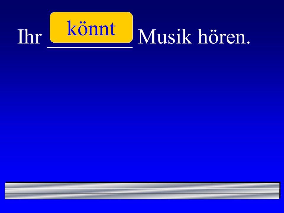 könnt Ihr ________ Musik hören.