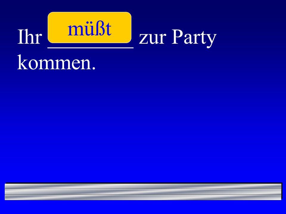 müßt Ihr ________ zur Party kommen.