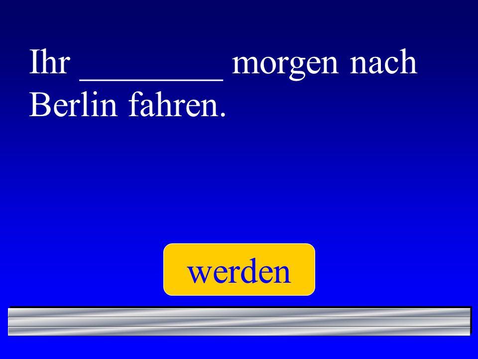 Ihr ________ morgen nach Berlin fahren.