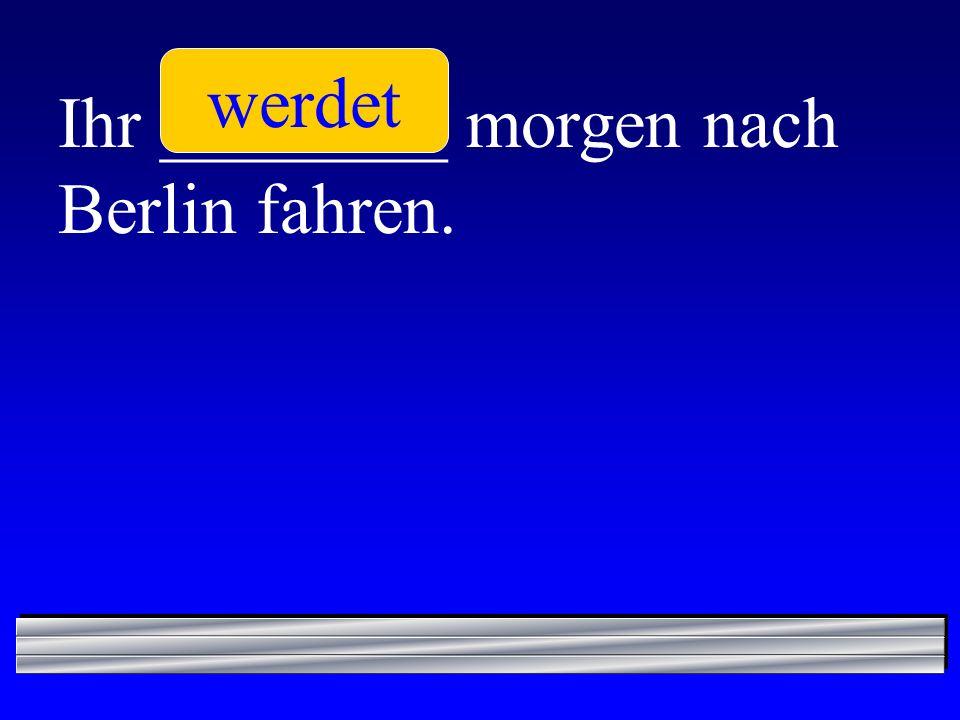 werdet Ihr ________ morgen nach Berlin fahren.