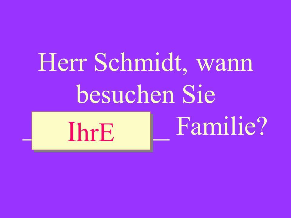 Herr Schmidt, wann besuchen Sie ___________ Familie