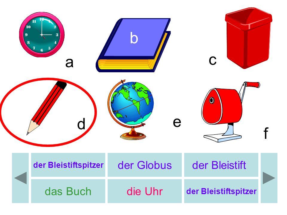 b b c a e d f der Globus der Bleistift das Buch die Uhr