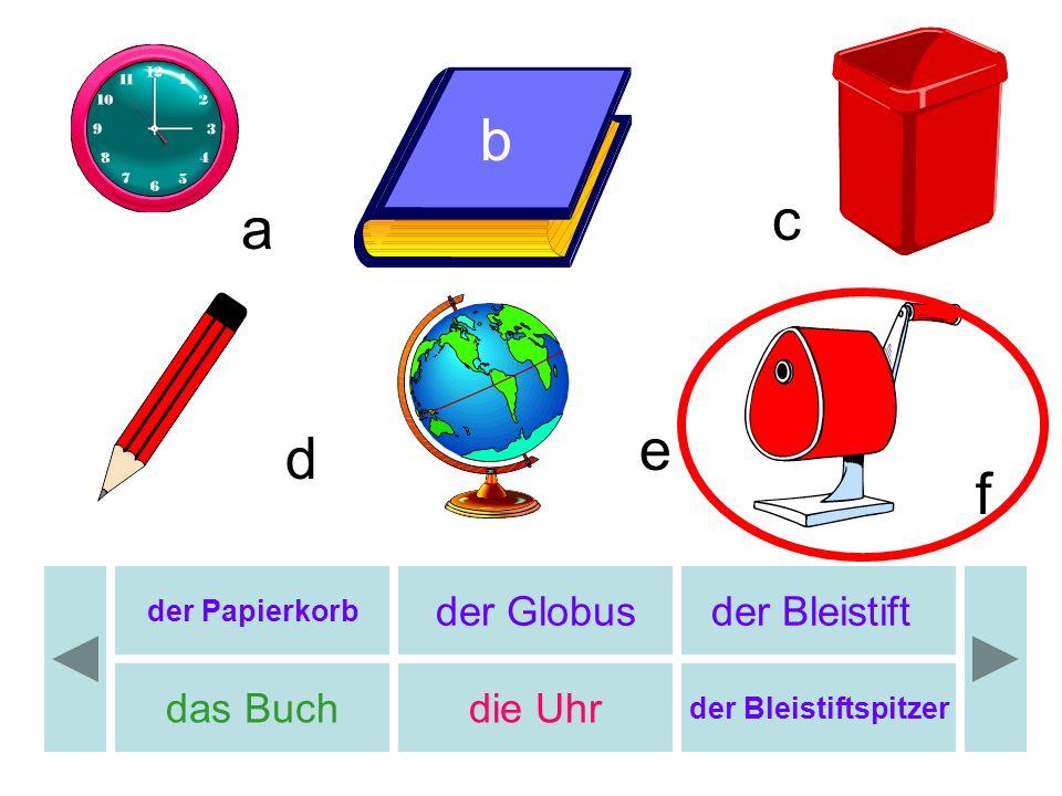 b b c a e d f der Globus der Bleistift das Buch die Uhr der Papierkorb