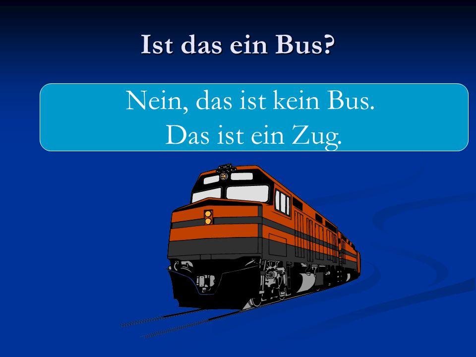 Ist das ein Bus Nein, das ist kein Bus. Das ist ein Zug.