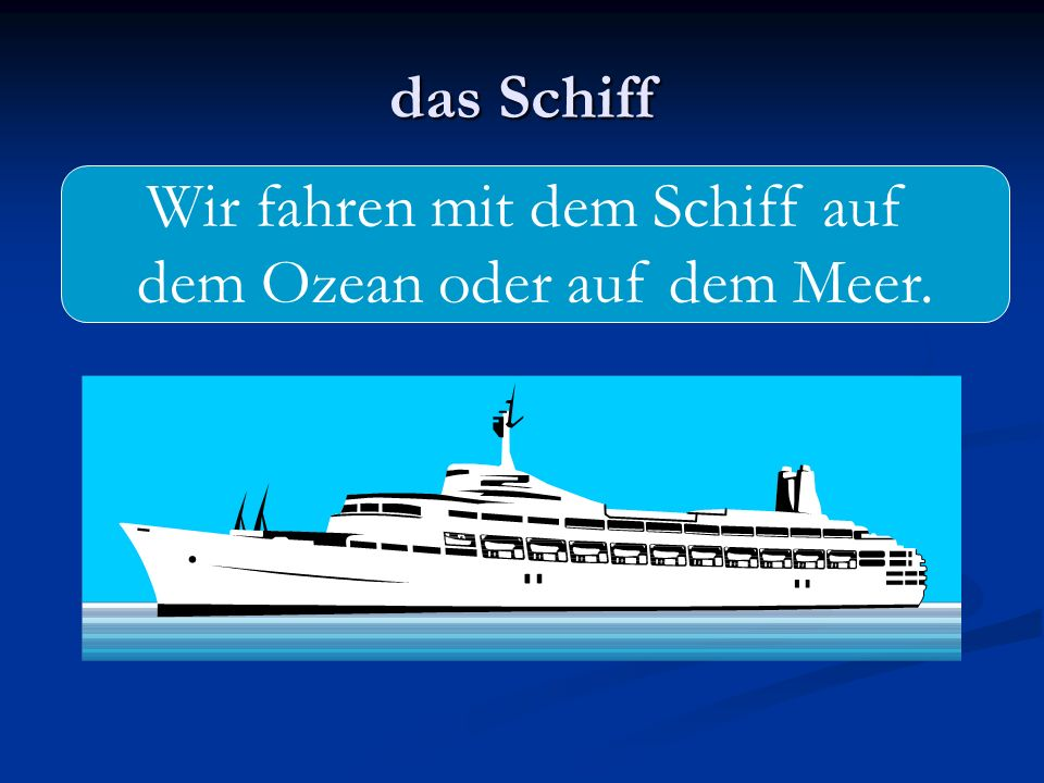 Wir fahren mit dem Schiff auf dem Ozean oder auf dem Meer.