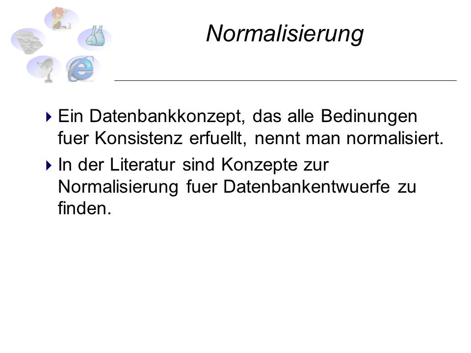 NormalisierungEin Datenbankkonzept, das alle Bedinungen fuer Konsistenz erfuellt, nennt man normalisiert.