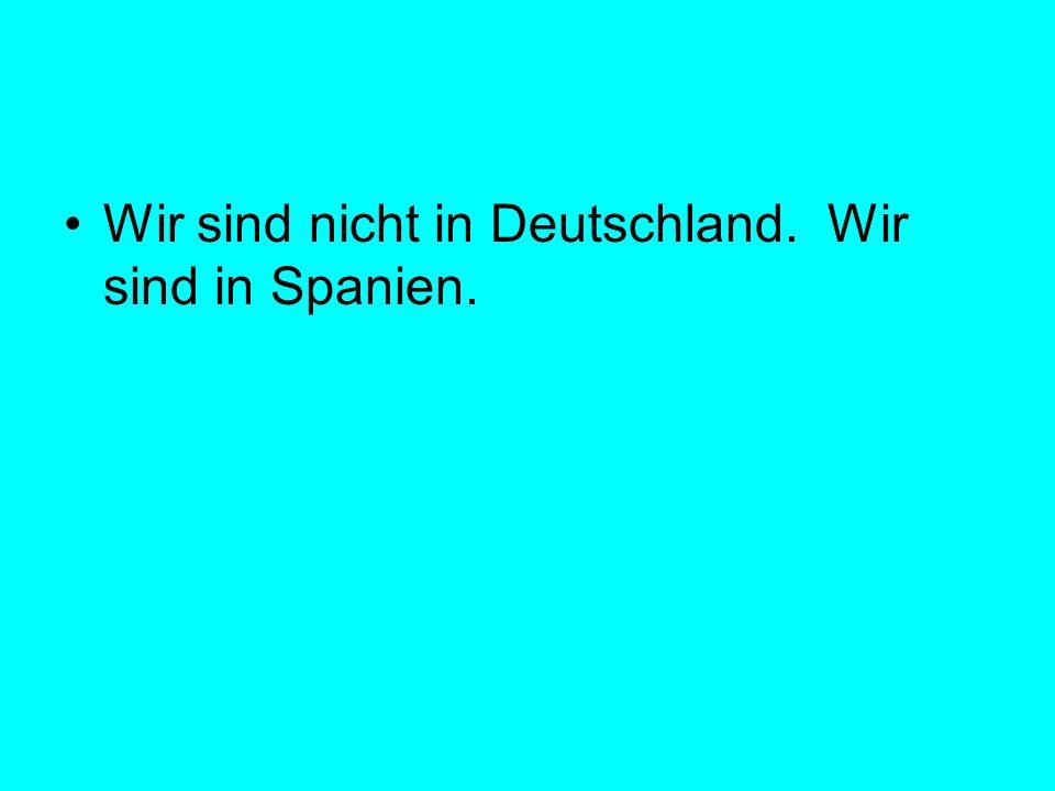 Wir sind nicht in Deutschland. Wir sind in Spanien.