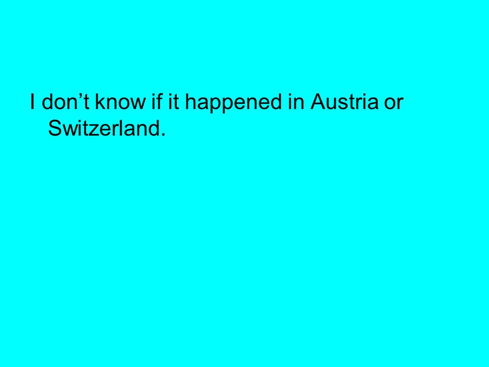I don't know if it happened in Austria or Switzerland.