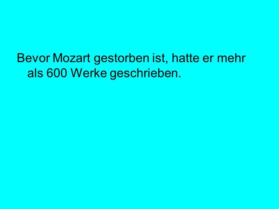 Bevor Mozart gestorben ist, hatte er mehr als 600 Werke geschrieben.